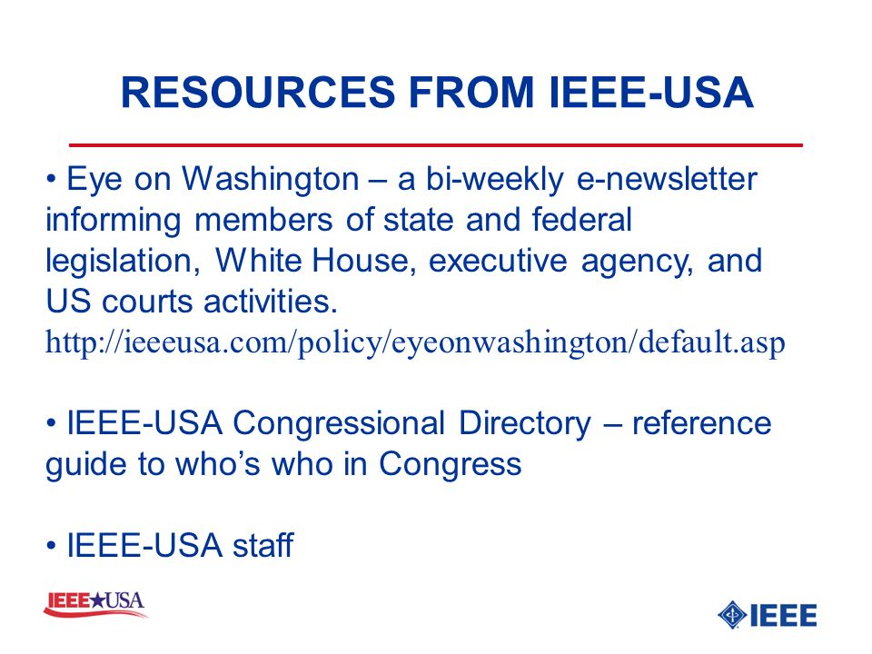 RESOURCES FROM IEEE-USA Eye on Washington – a bi-weekly e-newsletter informing members of state and federal legislation, White House, executive agency, and US courts activities.