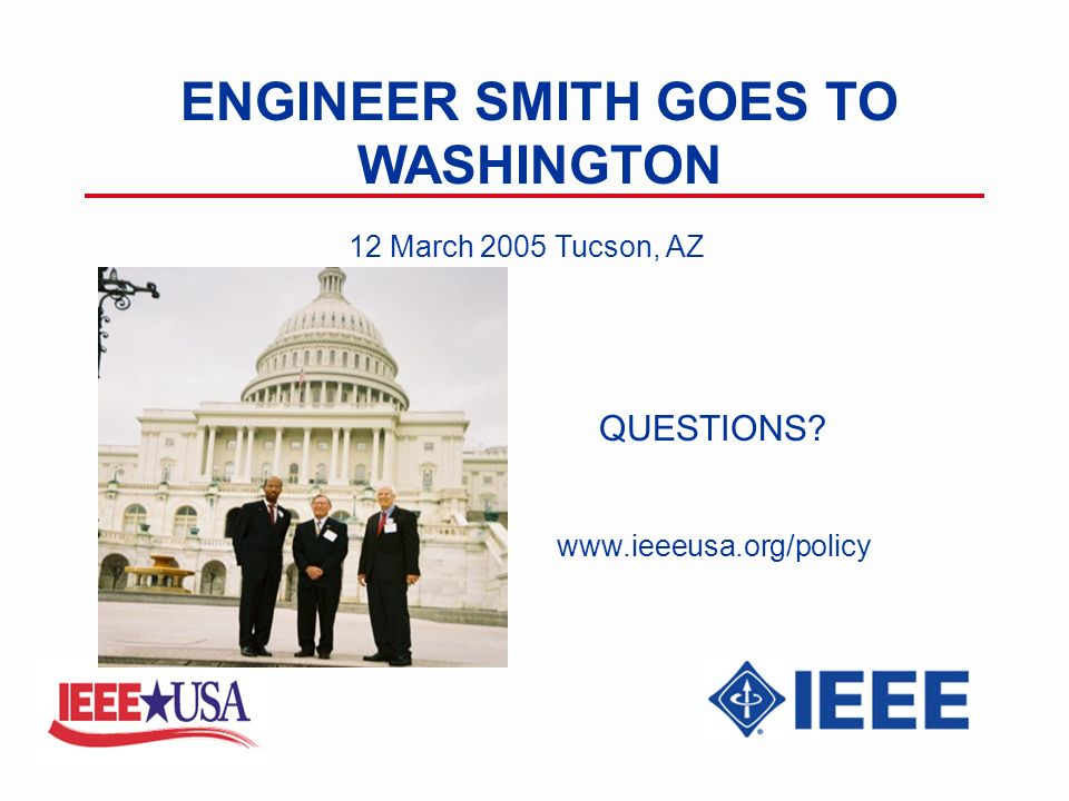 ENGINEER SMITH GOES TO WASHINGTON 12 March 2005 Tucson, AZ QUESTIONS www.ieeeusa.org/policy
