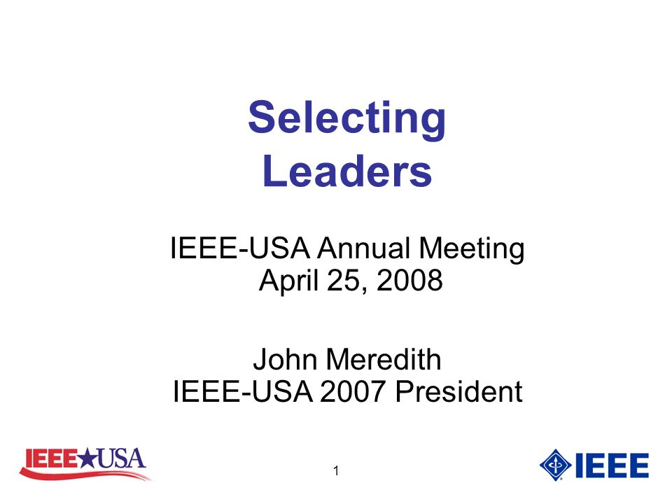 1 Selecting Leaders IEEE-USA Annual Meeting April 25, 2008 John Meredith IEEE-USA 2007 President