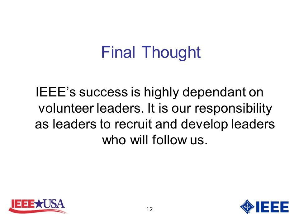 12 Final Thought IEEEs success is highly dependant on volunteer leaders.
