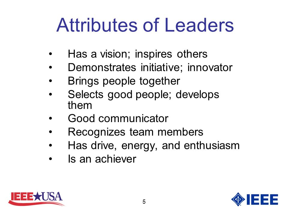 5 Attributes of Leaders Has a vision; inspires others Demonstrates initiative; innovator Brings people together Selects good people; develops them Good communicator Recognizes team members Has drive, energy, and enthusiasm Is an achiever