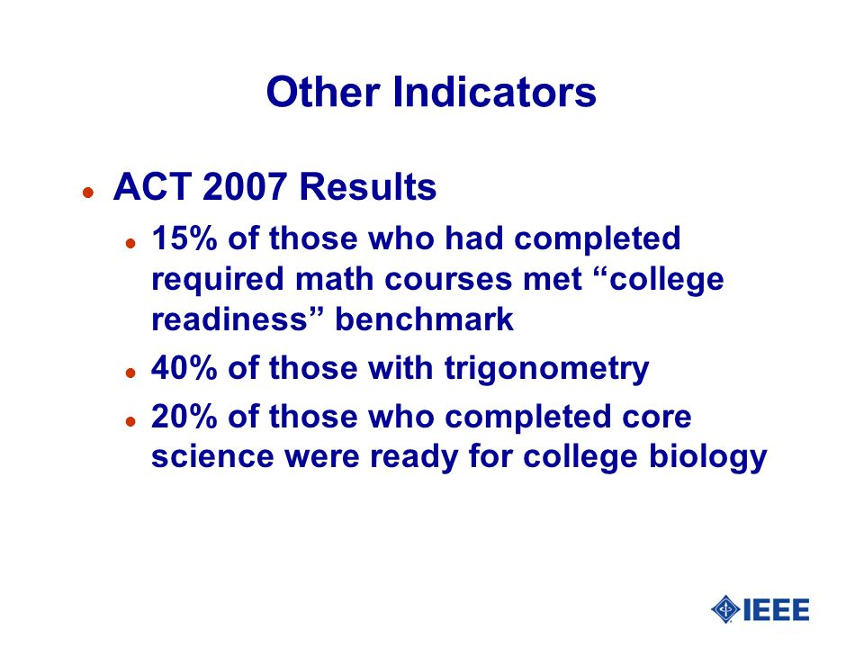 Other Indicators l ACT 2007 Results l 15% of those who had completed required math courses met college readiness benchmark l 40% of those with trigonometry l 20% of those who completed core science were ready for college biology