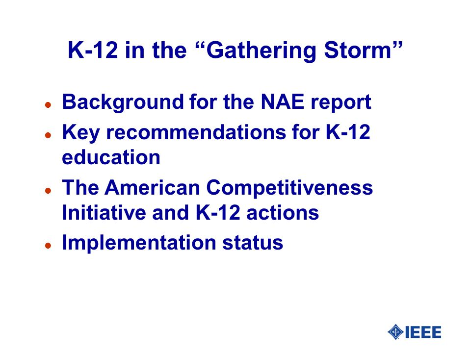 K-12 in the Gathering Storm l Background for the NAE report l Key recommendations for K-12 education l The American Competitiveness Initiative and K-12 actions l Implementation status