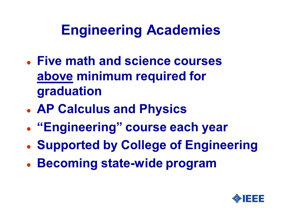 Engineering Academies l Five math and science courses above minimum required for graduation l AP Calculus and Physics l Engineering course each year l Supported by College of Engineering l Becoming state-wide program