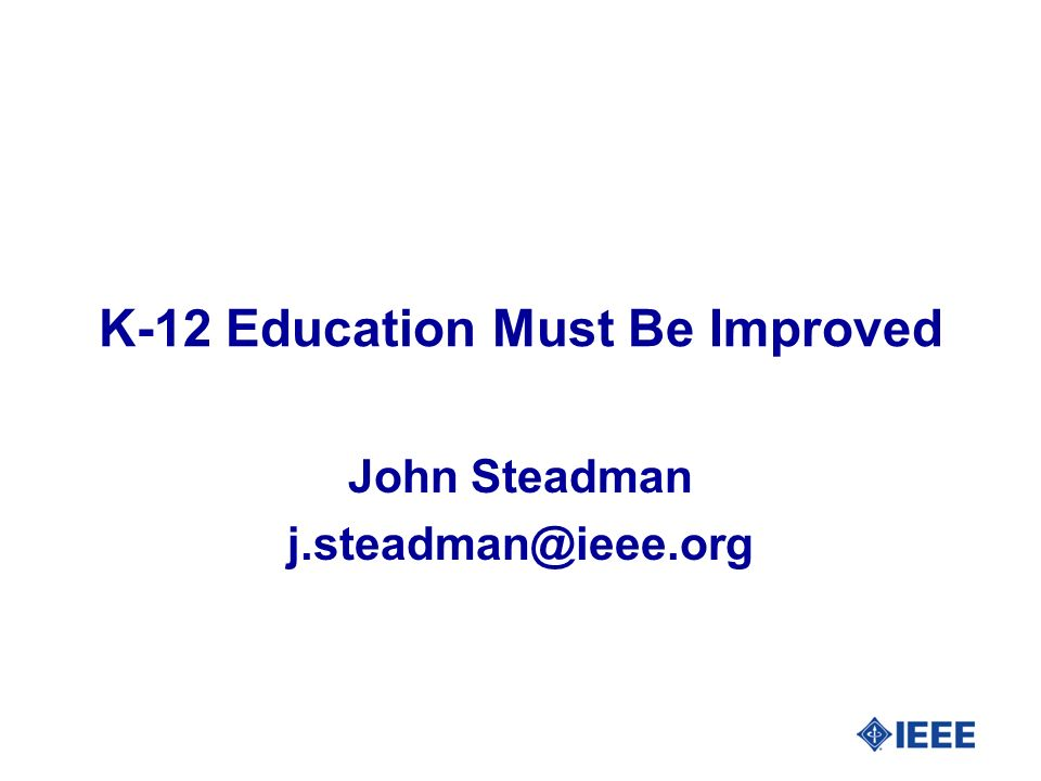 K-12 Education Must Be Improved John Steadman j.steadman@ieee.org
