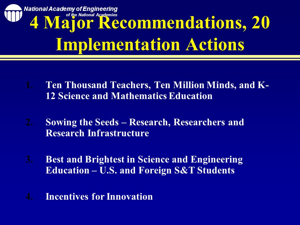 National Academy of Engineering of the National Academies 4 Major Recommendations, 20 Implementation Actions 1.Ten Thousand Teachers, Ten Million Minds, and K- 12 Science and Mathematics Education 2.Sowing the Seeds – Research, Researchers and Research Infrastructure 3.Best and Brightest in Science and Engineering Education – U.S.