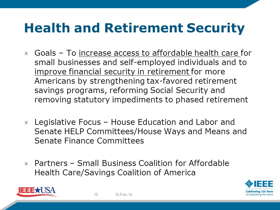 Health and Retirement Security Goals – To increase access to affordable health care for small businesses and self-employed individuals and to improve financial security in retirement for more Americans by strengthening tax-favored retirement savings programs, reforming Social Security and removing statutory impediments to phased retirement Legislative Focus – House Education and Labor and Senate HELP Committees/House Ways and Means and Senate Finance Committees Partners – Small Business Coalition for Affordable Health Care/Savings Coalition of America 10-Feb-1410