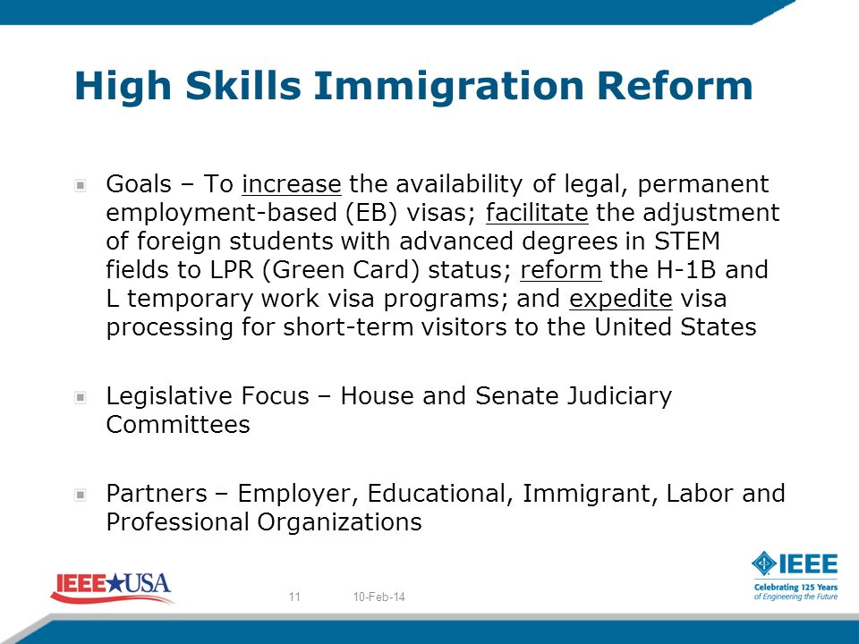 High Skills Immigration Reform Goals – To increase the availability of legal, permanent employment-based (EB) visas; facilitate the adjustment of foreign students with advanced degrees in STEM fields to LPR (Green Card) status; reform the H-1B and L temporary work visa programs; and expedite visa processing for short-term visitors to the United States Legislative Focus – House and Senate Judiciary Committees Partners – Employer, Educational, Immigrant, Labor and Professional Organizations 10-Feb-1411
