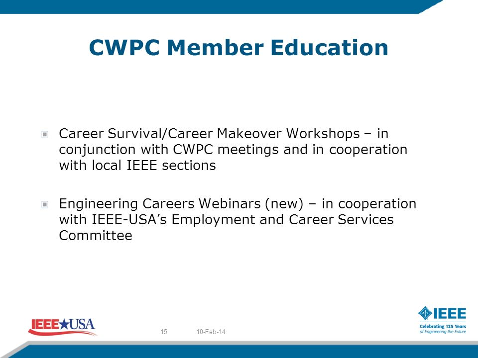 CWPC Member Education Career Survival/Career Makeover Workshops – in conjunction with CWPC meetings and in cooperation with local IEEE sections Engineering Careers Webinars (new) – in cooperation with IEEE-USAs Employment and Career Services Committee 10-Feb-1415