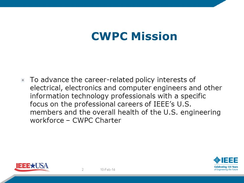 CWPC Mission To advance the career-related policy interests of electrical, electronics and computer engineers and other information technology professionals with a specific focus on the professional careers of IEEEs U.S.