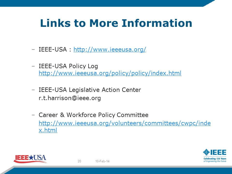 Links to More Information –IEEE-USA : http://www.ieeeusa.org/http://www.ieeeusa.org/ –IEEE-USA Policy Log http://www.ieeeusa.org/policy/policy/index.html http://www.ieeeusa.org/policy/policy/index.html –IEEE-USA Legislative Action Center r.t.harrison@ieee.org –Career & Workforce Policy Committee http://www.ieeeusa.org/volunteers/committees/cwpc/inde x.html 10-Feb-1420
