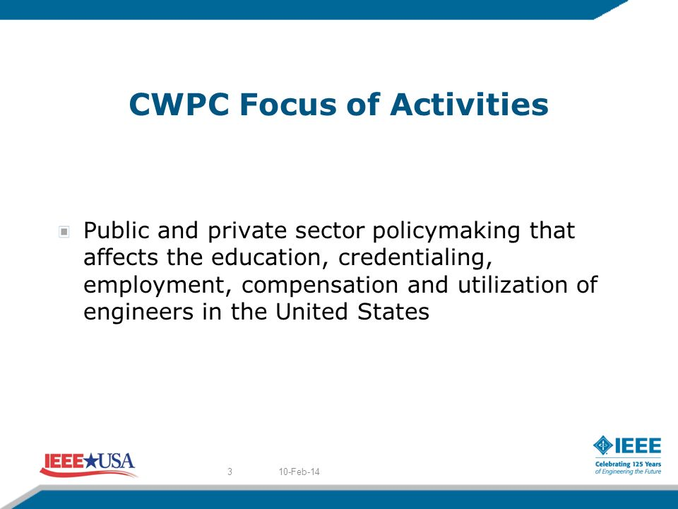 CWPC Focus of Activities Public and private sector policymaking that affects the education, credentialing, employment, compensation and utilization of engineers in the United States 10-Feb-143
