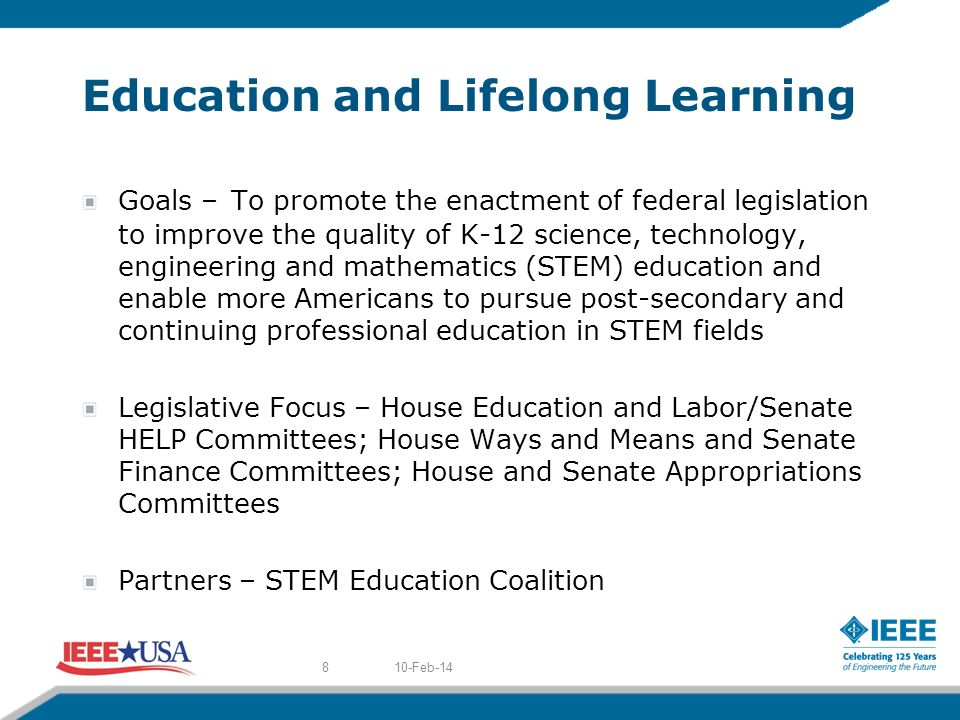 Education and Lifelong Learning Goals – To promote th e enactment of federal legislation to improve the quality of K-12 science, technology, engineering and mathematics (STEM) education and enable more Americans to pursue post-secondary and continuing professional education in STEM fields Legislative Focus – House Education and Labor/Senate HELP Committees; House Ways and Means and Senate Finance Committees; House and Senate Appropriations Committees Partners – STEM Education Coalition 10-Feb-148