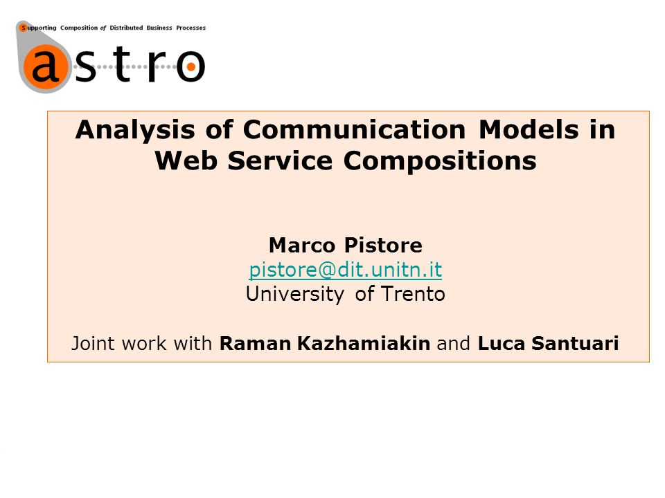 Analysis of Communication Models in Web Service Compositions Marco Pistore pistore@dit.unitn.it University of Trento Joint work with Raman Kazhamiakin and Luca Santuari pistore@dit.unitn.it