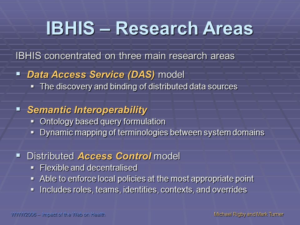 WWW2006 – Impact of the Web on HealthMichael Rigby and Mark Turner IBHIS – Research Areas IBHIS concentrated on three main research areas Data Access Service (DAS) model Data Access Service (DAS) model The discovery and binding of distributed data sources The discovery and binding of distributed data sources Semantic Interoperability Semantic Interoperability Ontology based query formulation Ontology based query formulation Dynamic mapping of terminologies between system domains Dynamic mapping of terminologies between system domains Distributed Access Control model Distributed Access Control model Flexible and decentralised Flexible and decentralised Able to enforce local policies at the most appropriate point Able to enforce local policies at the most appropriate point Includes roles, teams, identities, contexts, and overrides Includes roles, teams, identities, contexts, and overrides