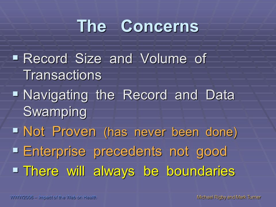 WWW2006 – Impact of the Web on HealthMichael Rigby and Mark Turner The Concerns Record Size and Volume of Transactions Record Size and Volume of Transactions Navigating the Record and Data Swamping Navigating the Record and Data Swamping Not Proven (has never been done) Not Proven (has never been done) Enterprise precedents not good Enterprise precedents not good There will always be boundaries There will always be boundaries
