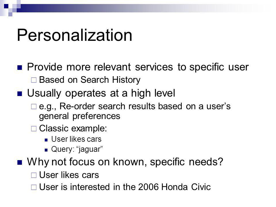 Personalization Provide more relevant services to specific user Based on Search History Usually operates at a high level e.g., Re-order search results based on a users general preferences Classic example: User likes cars Query: jaguar Why not focus on known, specific needs.