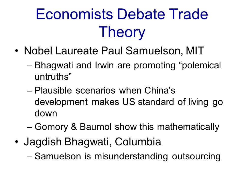 Economists Debate Trade Theory Nobel Laureate Paul Samuelson, MIT –Bhagwati and Irwin are promoting polemical untruths –Plausible scenarios when Chinas development makes US standard of living go down –Gomory & Baumol show this mathematically Jagdish Bhagwati, Columbia –Samuelson is misunderstanding outsourcing