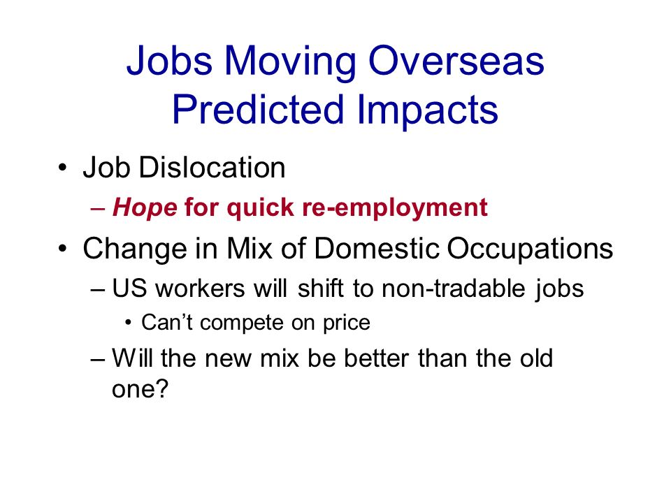 Jobs Moving Overseas Predicted Impacts Job Dislocation –Hope for quick re-employment Change in Mix of Domestic Occupations –US workers will shift to non-tradable jobs Cant compete on price –Will the new mix be better than the old one