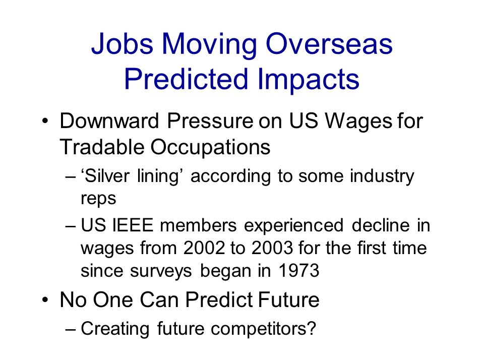 Jobs Moving Overseas Predicted Impacts Downward Pressure on US Wages for Tradable Occupations –Silver lining according to some industry reps –US IEEE members experienced decline in wages from 2002 to 2003 for the first time since surveys began in 1973 No One Can Predict Future –Creating future competitors