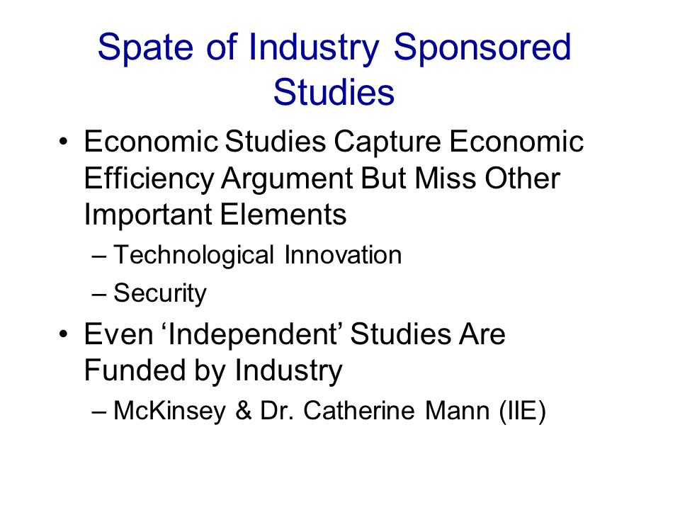 Spate of Industry Sponsored Studies Economic Studies Capture Economic Efficiency Argument But Miss Other Important Elements –Technological Innovation –Security Even Independent Studies Are Funded by Industry –McKinsey & Dr.