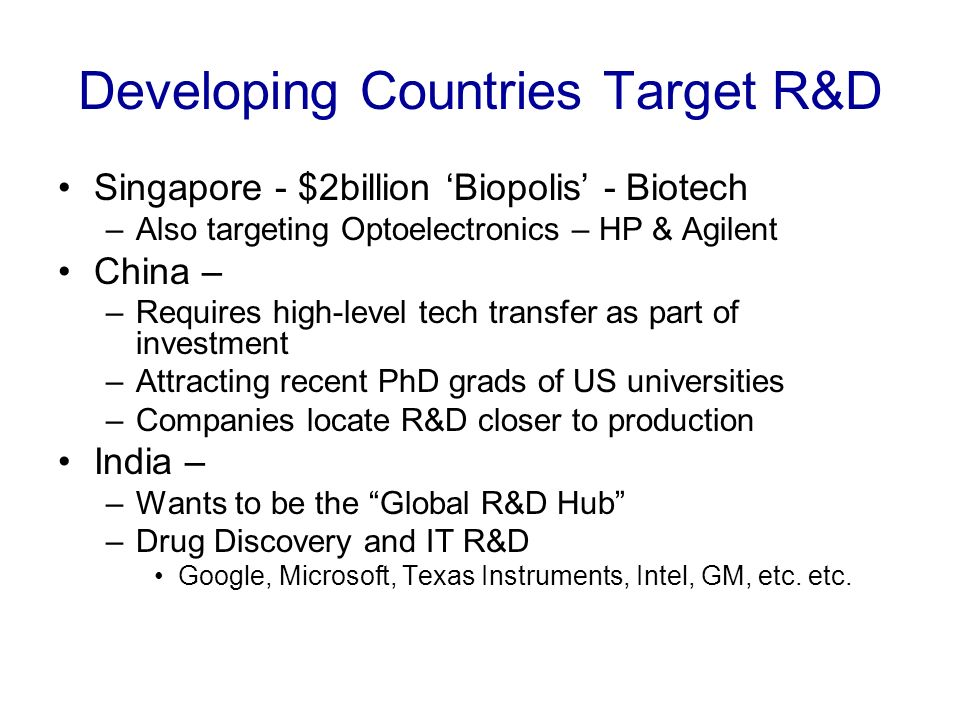 Developing Countries Target R&D Singapore - $2billion Biopolis - Biotech –Also targeting Optoelectronics – HP & Agilent China – –Requires high-level tech transfer as part of investment –Attracting recent PhD grads of US universities –Companies locate R&D closer to production India – –Wants to be the Global R&D Hub –Drug Discovery and IT R&D Google, Microsoft, Texas Instruments, Intel, GM, etc.