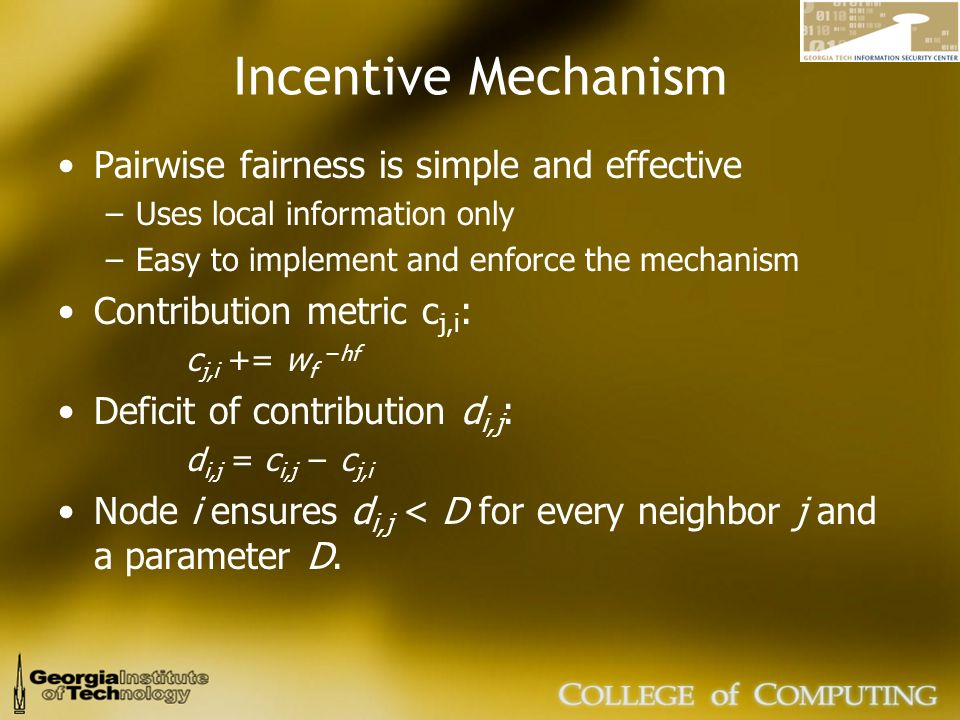 Incentive Mechanism Pairwise fairness is simple and effective –Uses local information only –Easy to implement and enforce the mechanism Contribution metric c j,i : c j,i += w fhf Deficit of contribution d i,j : d i,j = c i,j c j,i Node i ensures d i,j < D for every neighbor j and a parameter D.