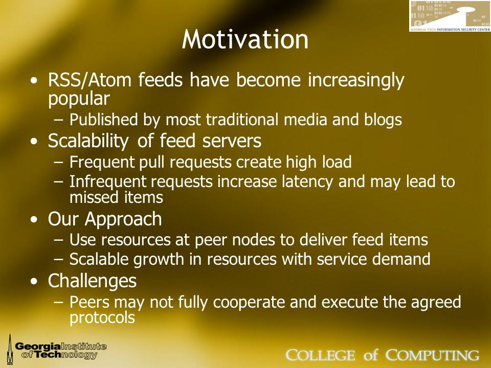 Motivation RSS/Atom feeds have become increasingly popular –Published by most traditional media and blogs Scalability of feed servers –Frequent pull requests create high load –Infrequent requests increase latency and may lead to missed items Our Approach –Use resources at peer nodes to deliver feed items –Scalable growth in resources with service demand Challenges –Peers may not fully cooperate and execute the agreed protocols
