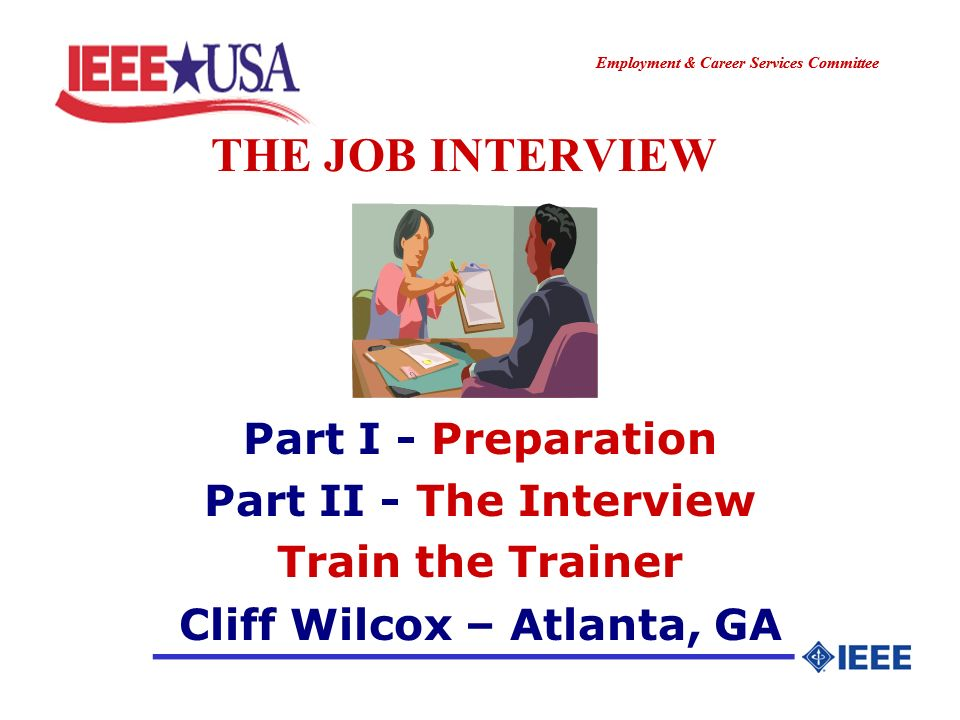 ________________ Employment & Career Services Committee ________________ THE JOB INTERVIEW Part I - Preparation Part II - The Interview Train the Trainer Cliff Wilcox – Atlanta, GA