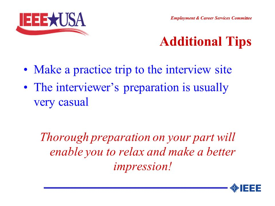 ________________ Employment & Career Services Committee ________________ Additional Tips Make a practice trip to the interview site The interviewers preparation is usually very casual Thorough preparation on your part will enable you to relax and make a better impression!