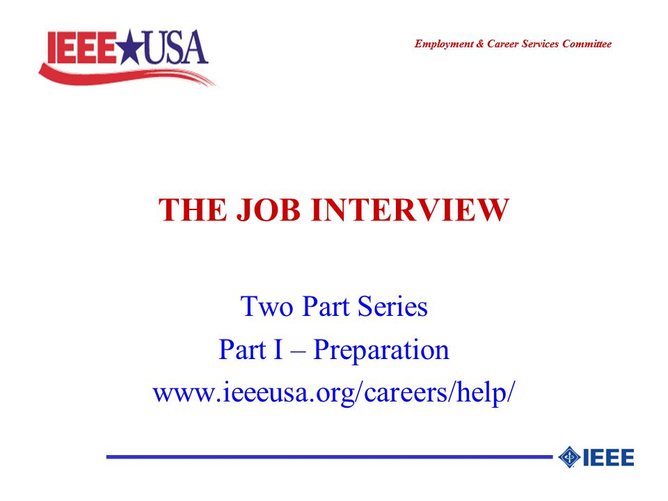 ________________ Employment & Career Services Committee ________________ THE JOB INTERVIEW Two Part Series Part I – Preparation www.ieeeusa.org/careers/help/