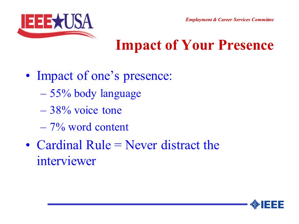 ________________ Employment & Career Services Committee ________________ Impact of Your Presence Impact of ones presence: –55% body language –38% voice tone –7% word content Cardinal Rule = Never distract the interviewer