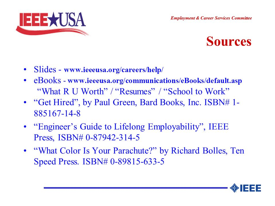 ________________ Employment & Career Services Committee ________________ Sources Slides - www.ieeeusa.org/careers/help/ eBooks - www.ieeeusa.org/communications/eBooks/default.asp What R U Worth / Resumes / School to Work Get Hired, by Paul Green, Bard Books, Inc.