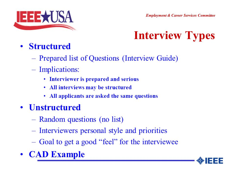 ________________ Employment & Career Services Committee ________________ Interview Types Structured –Prepared list of Questions (Interview Guide) –Implications: Interviewer is prepared and serious All interviews may be structured All applicants are asked the same questions Unstructured –Random questions (no list) –Interviewers personal style and priorities –Goal to get a good feel for the interviewee CAD Example
