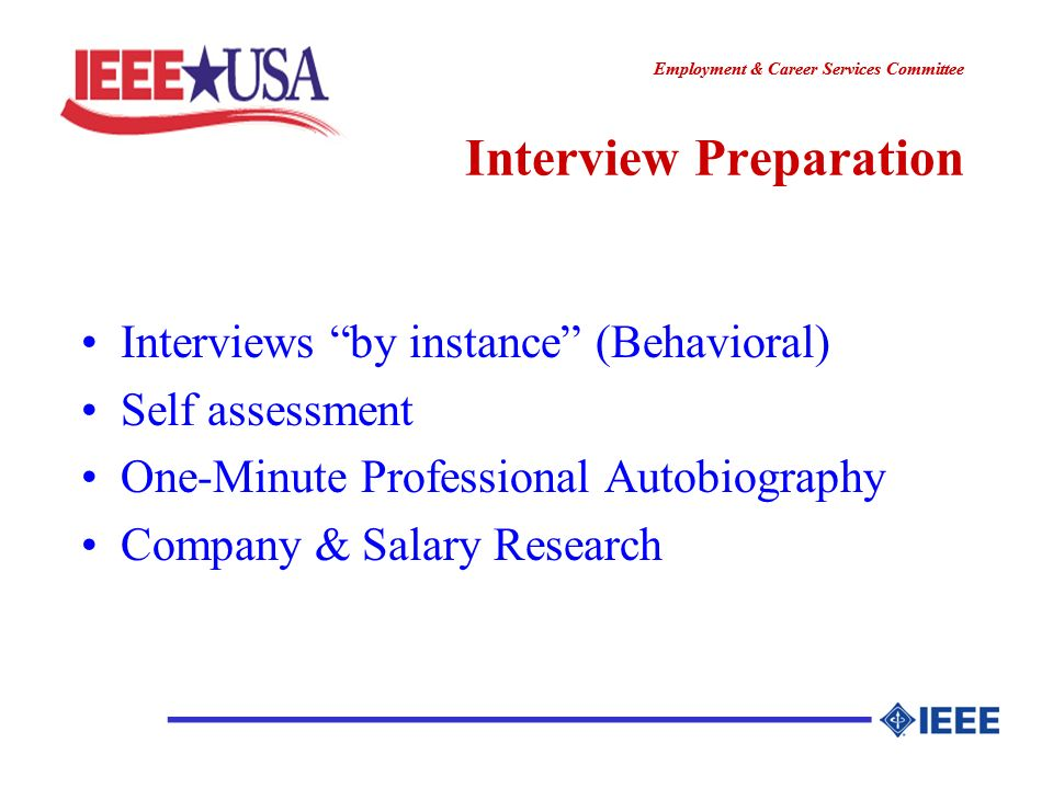 ________________ Employment & Career Services Committee ________________ Interview Preparation Interviews by instance (Behavioral) Self assessment One-Minute Professional Autobiography Company & Salary Research