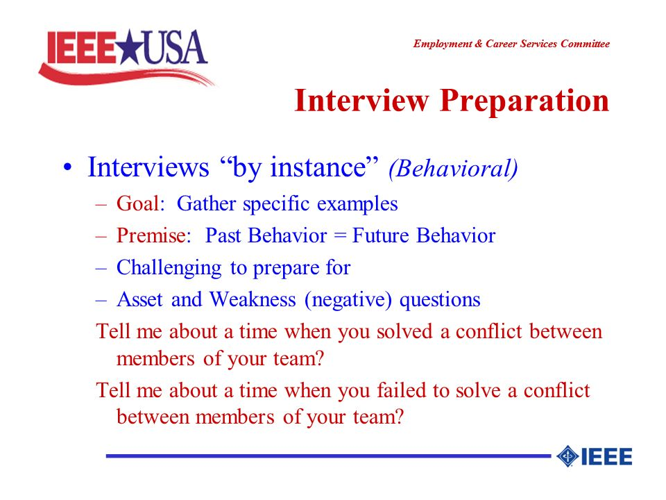 ________________ Employment & Career Services Committee ________________ Interview Preparation Interviews by instance (Behavioral) –Goal: Gather specific examples –Premise: Past Behavior = Future Behavior –Challenging to prepare for –Asset and Weakness (negative) questions Tell me about a time when you solved a conflict between members of your team.