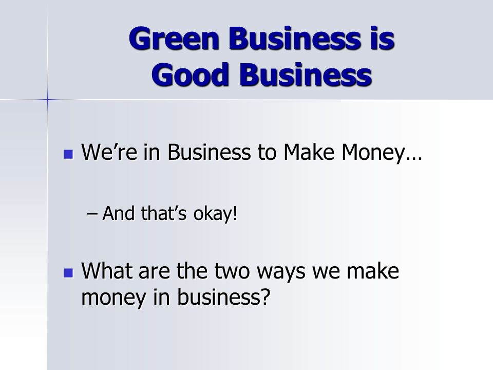 Green Business is Good Business Were in Business to Make Money… Were in Business to Make Money… –And thats okay.