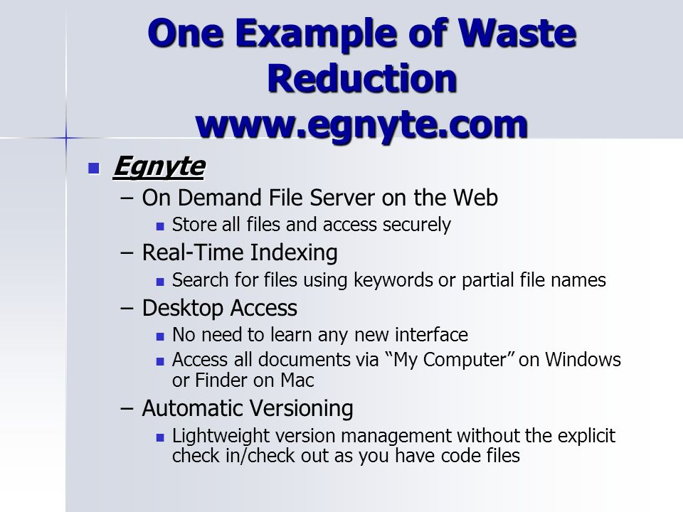 One Example of Waste Reduction www.egnyte.com Egnyte Egnyte – –On Demand File Server on the Web Store all files and access securely – –Real-Time Indexing Search for files using keywords or partial file names – –Desktop Access No need to learn any new interface Access all documents via My Computer on Windows or Finder on Mac – –Automatic Versioning Lightweight version management without the explicit check in/check out as you have code files