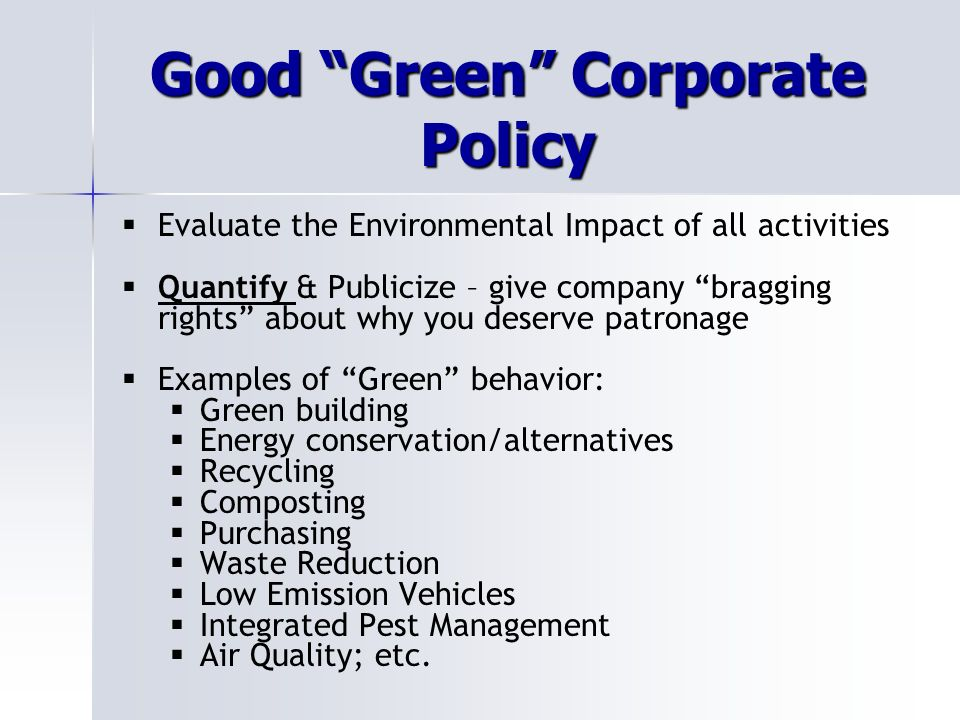 Good Green Corporate Policy Evaluate the Environmental Impact of all activities Quantify & Publicize – give company bragging rights about why you deserve patronage Examples of Green behavior: Green building Energy conservation/alternatives Recycling Composting Purchasing Waste Reduction Low Emission Vehicles Integrated Pest Management Air Quality; etc.