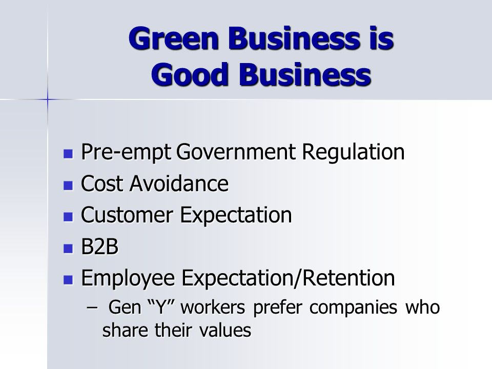 Green Business is Good Business Pre-empt Government Regulation Pre-empt Government Regulation Cost Avoidance Cost Avoidance Customer Expectation Customer Expectation B2B B2B Employee Expectation/Retention Employee Expectation/Retention – Gen Y workers prefer companies who share their values