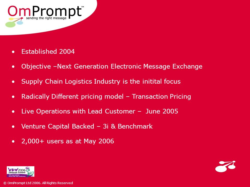 Established 2004 Objective –Next Generation Electronic Message Exchange Supply Chain Logistics Industry is the initital focus Radically Different pricing model – Transaction Pricing Live Operations with Lead Customer – June 2005 Venture Capital Backed – 3i & Benchmark 2,000+ users as at May 2006 © OmPrompt Ltd 2006.