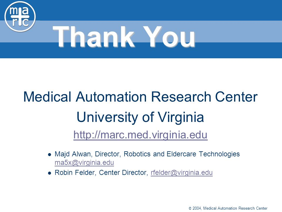 © 2004, Medical Automation Research Center Thank You Medical Automation Research Center University of Virginia http://marc.med.virginia.edu Majd Alwan, Director, Robotics and Eldercare Technologies ma5x@virginia.edu ma5x@virginia.edu Robin Felder, Center Director, rfelder@virginia.edurfelder@virginia.edu