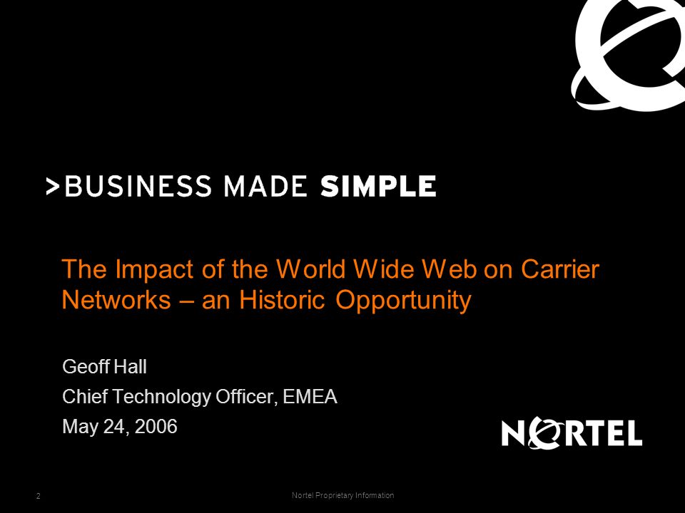 Nortel Proprietary Information 2 The Impact of the World Wide Web on Carrier Networks – an Historic Opportunity Geoff Hall Chief Technology Officer, EMEA May 24, 2006
