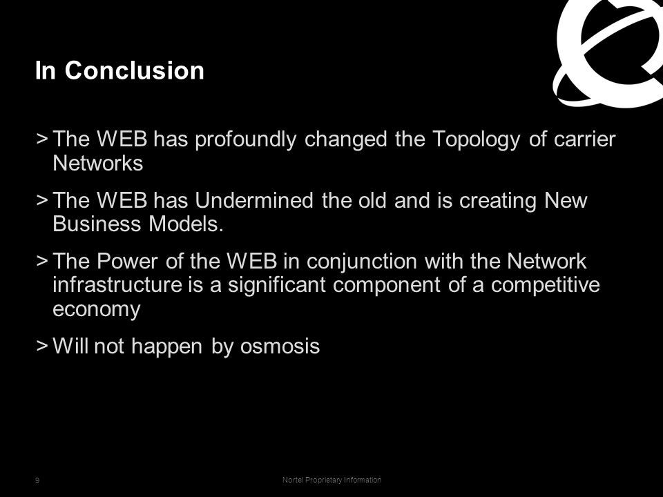 Nortel Proprietary Information 9 In Conclusion >The WEB has profoundly changed the Topology of carrier Networks >The WEB has Undermined the old and is creating New Business Models.