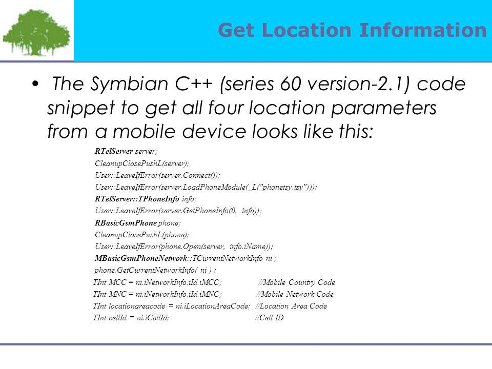 Get Location Information The Symbian C++ (series 60 version-2.1) code snippet to get all four location parameters from a mobile device looks like this: RTelServer server; CleanupClosePushL(server); User::LeaveIfError(server.Connect()); User::LeaveIfError(server.LoadPhoneModule(_L( phonetsy.tsy ))); RTelServer::TPhoneInfo info; User::LeaveIfError(server.GetPhoneInfo(0, info)); RBasicGsmPhone phone; CleanupClosePushL(phone); User::LeaveIfError(phone.Open(server, info.iName)); MBasicGsmPhoneNetwork::TCurrentNetworkInfo ni ; phone.GetCurrentNetworkInfo( ni ) ; TInt MCC = ni.iNetworkInfo.iId.iMCC; //Mobile Country Code TInt MNC = ni.iNetworkInfo.iId.iMNC; //Mobile Network Code TInt locationareacode = ni.iLocationAreaCode; //Location Area Code TInt cellId = ni.iCellId; //Cell ID