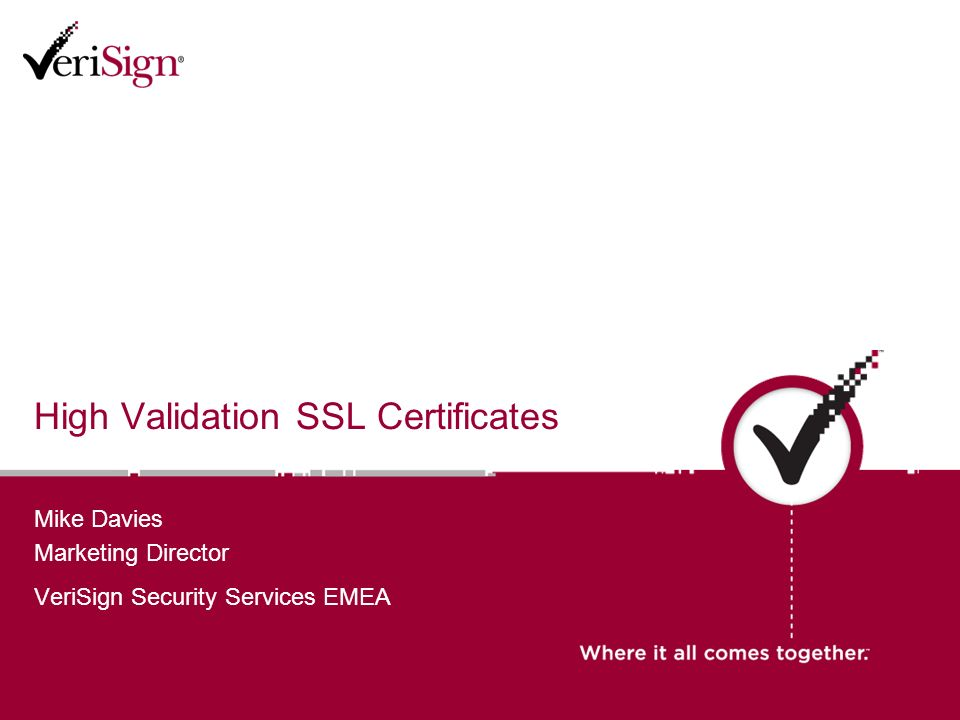 High Validation SSL Certificates Mike Davies Marketing Director VeriSign Security Services EMEA