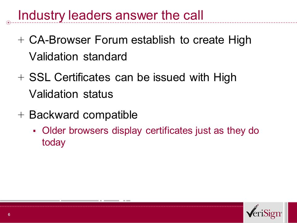 6 Industry leaders answer the call + CA-Browser Forum establish to create High Validation standard + SSL Certificates can be issued with High Validation status + Backward compatible Older browsers display certificates just as they do today