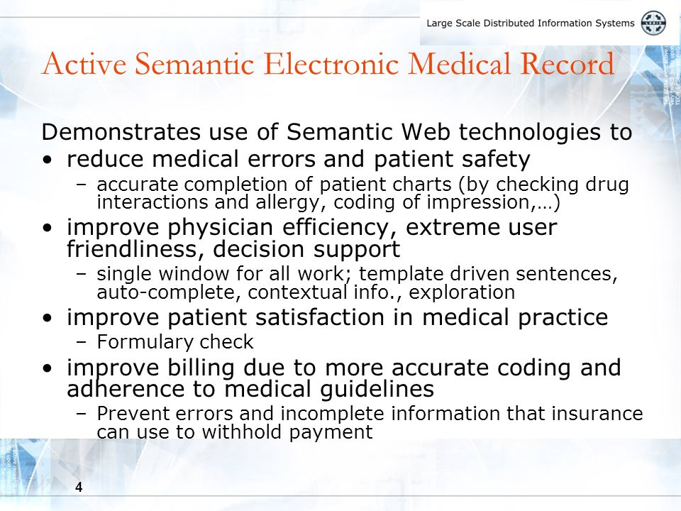 4 Active Semantic Electronic Medical Record Demonstrates use of Semantic Web technologies to reduce medical errors and patient safety –accurate completion of patient charts (by checking drug interactions and allergy, coding of impression,…) improve physician efficiency, extreme user friendliness, decision support –single window for all work; template driven sentences, auto-complete, contextual info., exploration improve patient satisfaction in medical practice –Formulary check improve billing due to more accurate coding and adherence to medical guidelines –Prevent errors and incomplete information that insurance can use to withhold payment