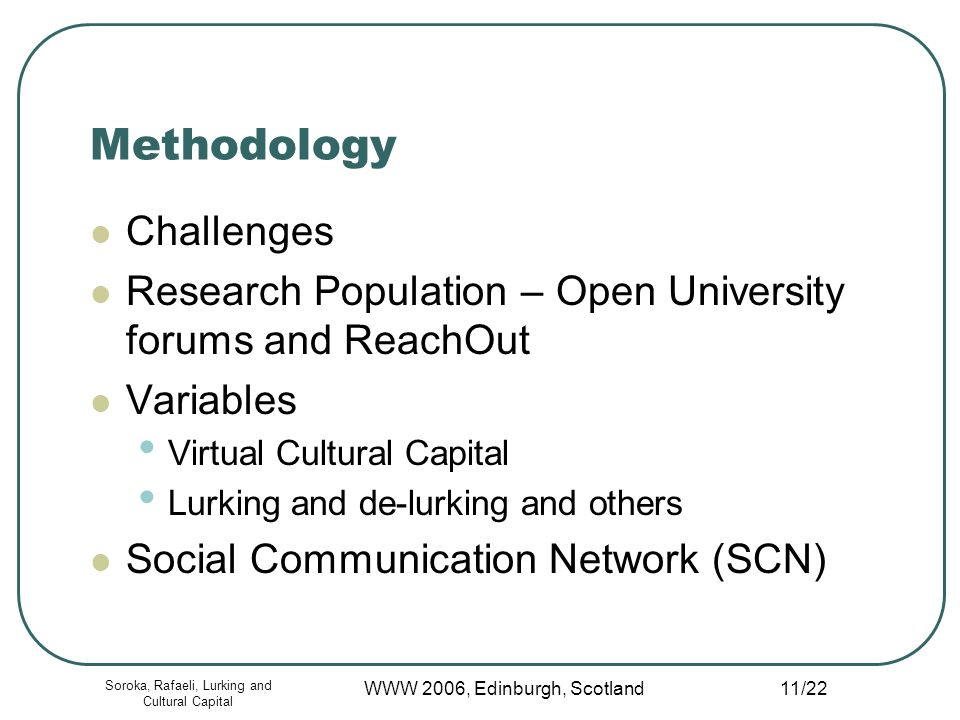 Soroka, Rafaeli, Lurking and Cultural Capital WWW 2006, Edinburgh, Scotland 11/22 Methodology Challenges Research Population – Open University forums and ReachOut Variables Virtual Cultural Capital Lurking and de-lurking and others Social Communication Network (SCN)