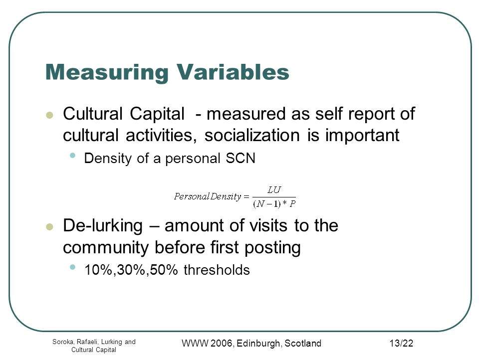 Soroka, Rafaeli, Lurking and Cultural Capital WWW 2006, Edinburgh, Scotland 13/22 Measuring Variables Cultural Capital - measured as self report of cultural activities, socialization is important Density of a personal SCN De-lurking – amount of visits to the community before first posting 10%,30%,50% thresholds